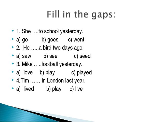 1. She ….to school yesterday. a) go b) goes c) went 2. He …..a bird two days...