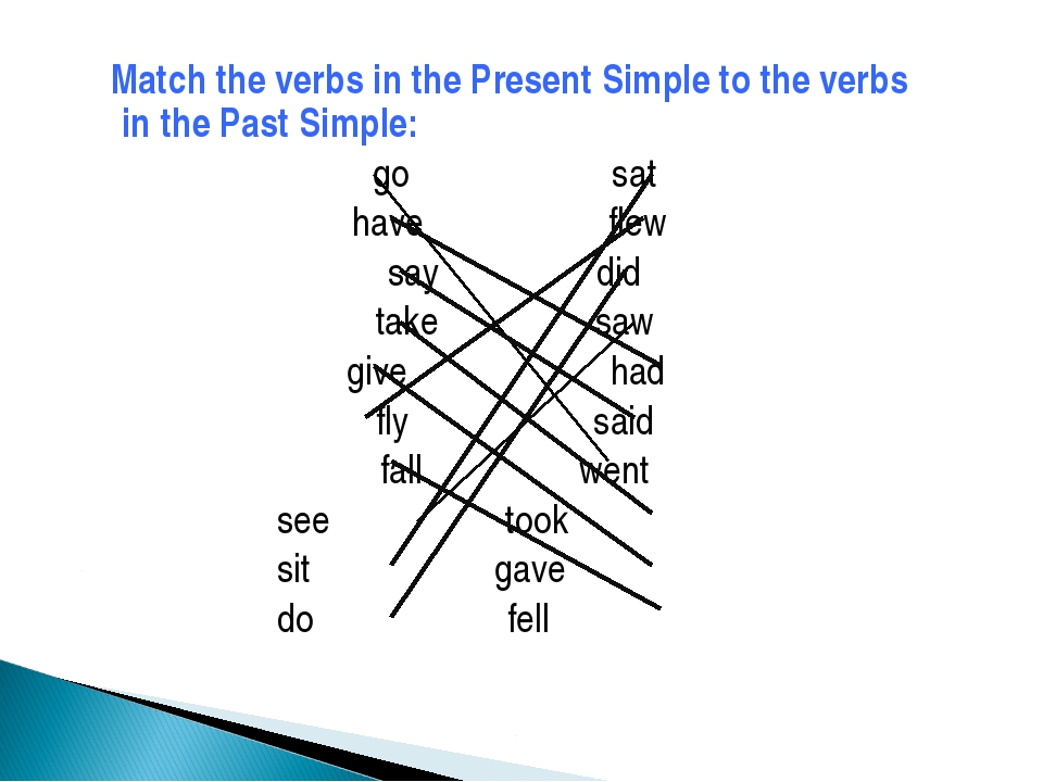 Match the verbs in the Present Simple to the verbs in the Past Simple: go sa...