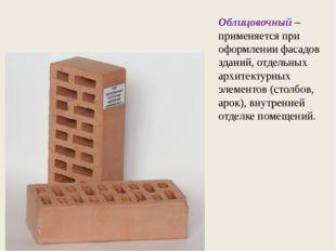 Облицовочный – применяется при оформлении фасадов зданий, отдельных архитекту