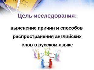 Цель исследования: выяснение причин и способов распространения английских сл