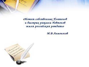 «Может собственных Платонов и быстрых разумом Невтонов земля российская рожда