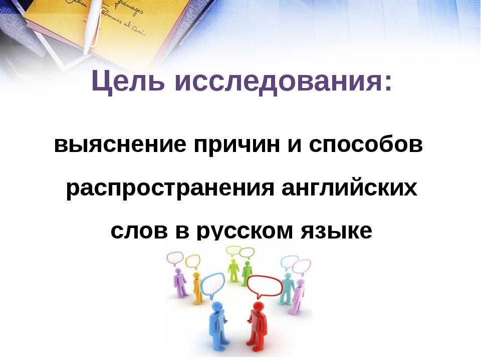 Цель исследования: выяснение причин и способов распространения английских сл...