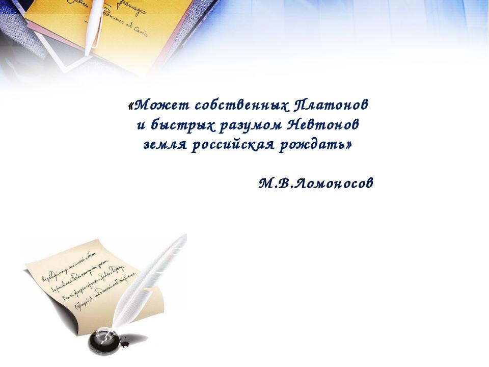 «Может собственных Платонов и быстрых разумом Невтонов земля российская рожда...