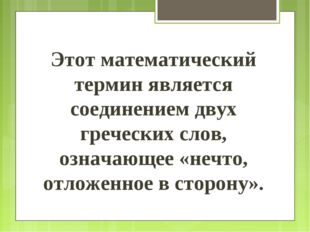 Этот математический термин является соединением двух греческих слов, означающ