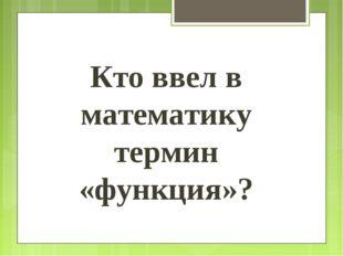 Кто ввел в математику термин «функция»?