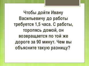 Чтобы дойти Ивану Васильевичу до работы требуется 1,5 часа. С работы, торопяс