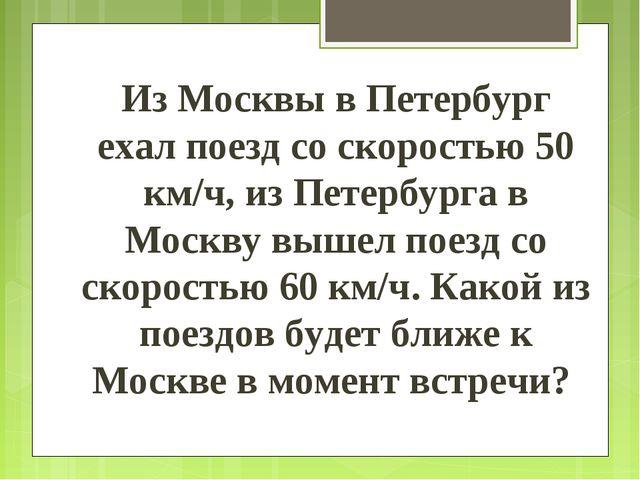 Из Москвы в Петербург ехал поезд со скоростью 50 км/ч, из Петербурга в Москву...