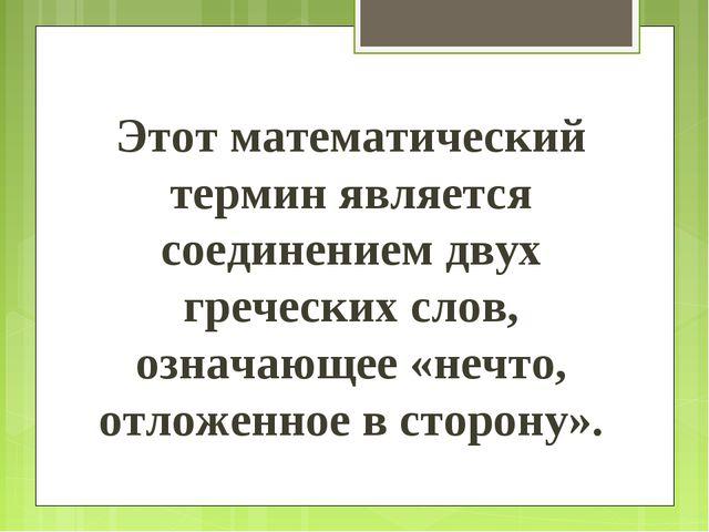 Этот математический термин является соединением двух греческих слов, означающ...