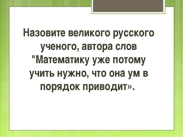 """Назовите великого русского ученого, автора слов """"Математику уже потому учить..."""