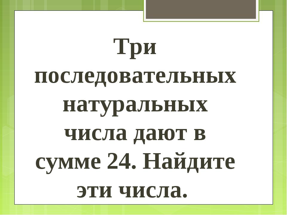 Три последовательных натуральных числа дают в сумме 24. Найдите эти числа.