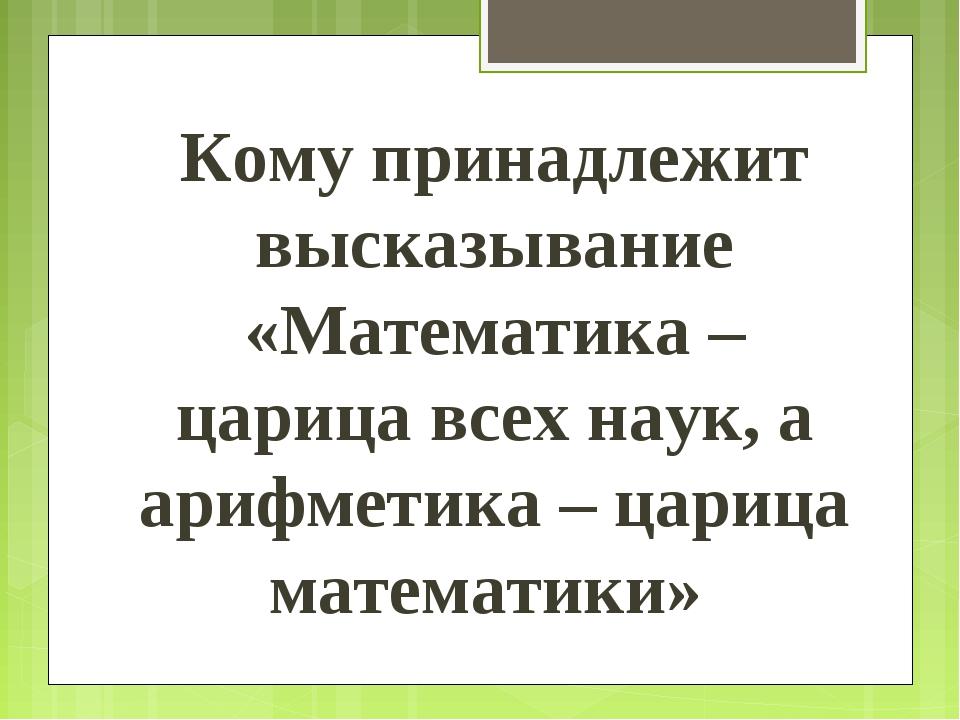 Кому принадлежит высказывание «Математика – царица всех наук, а арифметика –...