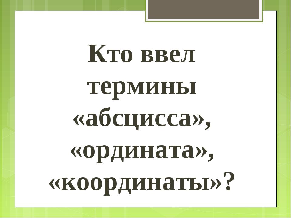 Кто ввел термины «абсцисса», «ордината», «координаты»?