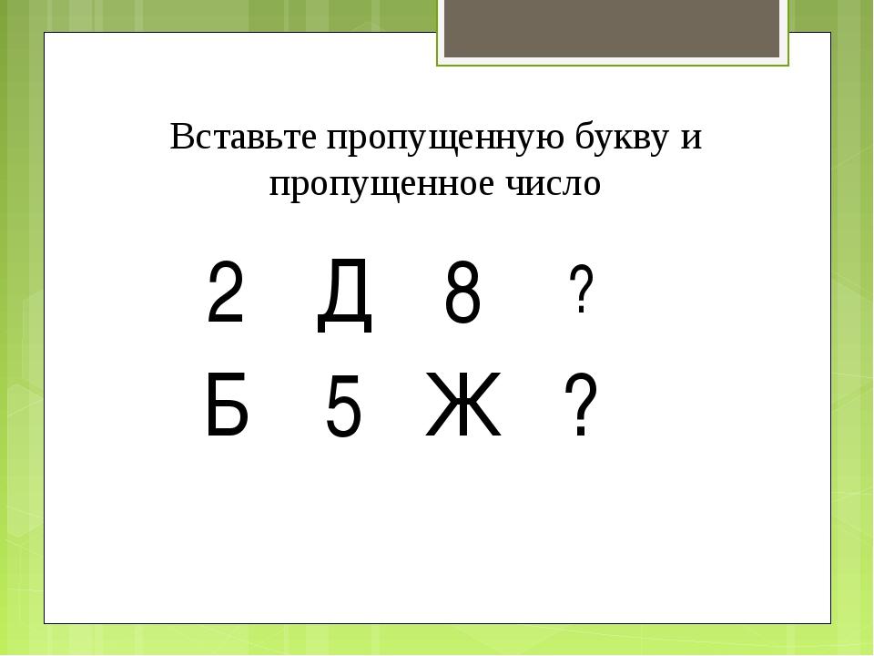 Вставьте пропущенную букву и пропущенное число 2Д8? Б5Ж?