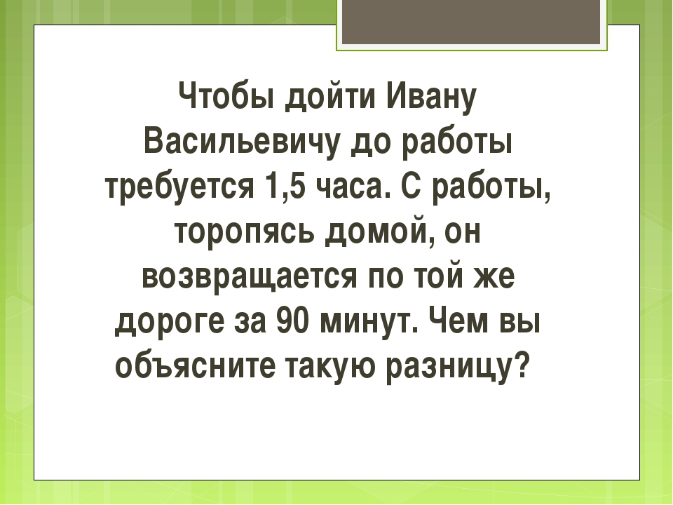 Чтобы дойти Ивану Васильевичу до работы требуется 1,5 часа. С работы, торопяс...