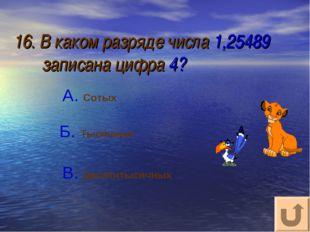 16. В каком разряде числа 1,25489 записана цифра 4? А. Сотых В. Десятитысячны