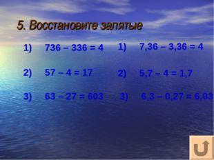 5. Восстановите запятые  1)736 – 336 = 4 3)63 – 27 = 603 2)57 – 4 = 17 3