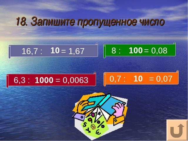 18. Запишите пропущенное число 16,7 : = 1,67 8 : = 0,08 6,3 : = 0,0063 0,7 :...