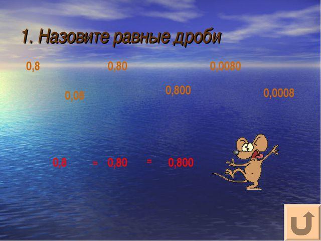 1. Назовите равные дроби 0,0008 0,0080 0,80 0,800 0,08 0,8 0,8 0,80 0,800 = =