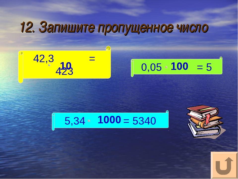 12. Запишите пропущенное число 42,3 = 423 5,34 = 5340 0,05 = 5 10 100 1000
