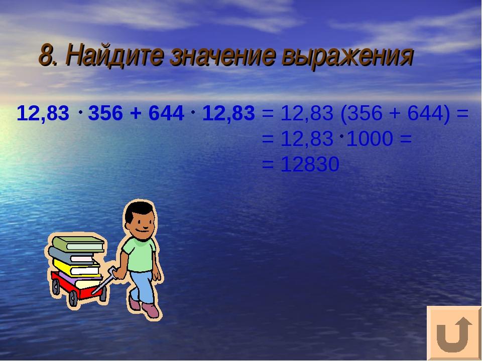 8. Найдите значение выражения 12,83 356 + 644 12,83 = 12,83 (356 + 644) = = 1...