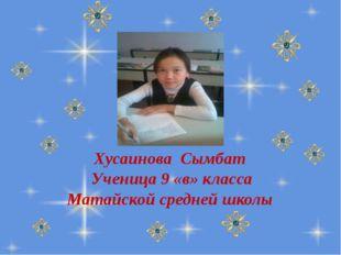 Хусаинова Сымбат Ученица 9 «в» класса Матайской средней школы