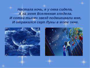 Настала ночь, я у окна сидела, А на меня Вселенная глядела. И сотни тысяч зве