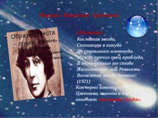 Марина Ивановна Цветаева «Комета» Косматая звезда, Спешащая в никуда Из страш