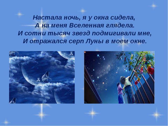 Настала ночь, я у окна сидела, А на меня Вселенная глядела. И сотни тысяч зве...