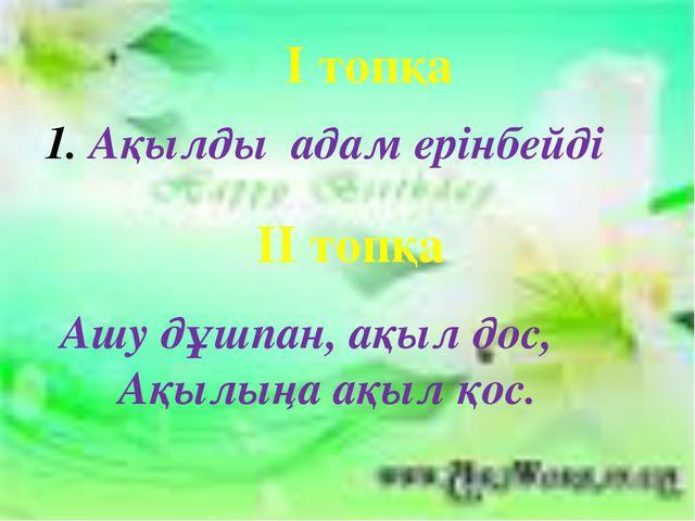 І топқа Ақылды адам ерінбейді ІІ топқа Ашу дұшпан, ақыл дос, Ақылыңа ақыл қос.