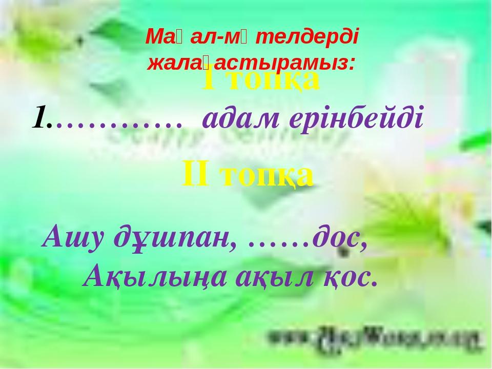 І топқа ………… адам ерінбейді ІІ топқа Ашу дұшпан, ……дос, Ақылыңа ақыл қос. Мақ...