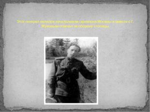 Этот генерал являлся начальником гарнизона Москвы и вместе с Г. Жуковым отвеч