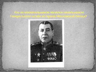 Кто из военачальников являлся начальником Генерального штаба во время Московс