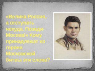 «Велика Россия, а отступать некуда. Позади- Москва!» Кому принадлежат из геро