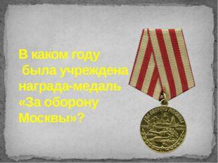 В каком году была учреждена награда-медаль «За оборону Москвы»?