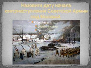 Назовите дату начала контрнаступления Советской Армии под Москвой.