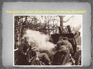 Как долго (в днях) продолжалась битва под Москвой?