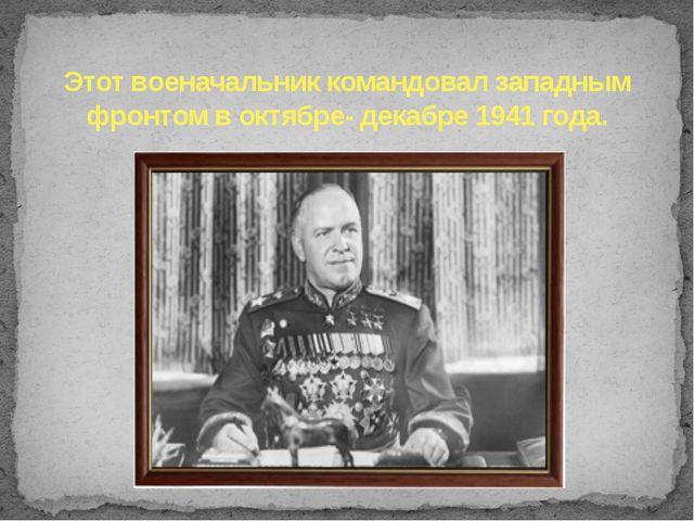 Этот военачальник командовал западным фронтом в октябре- декабре 1941 года.