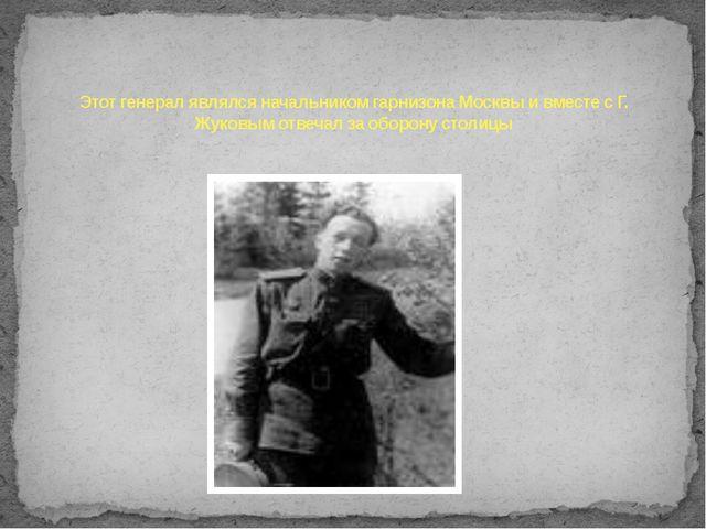 Этот генерал являлся начальником гарнизона Москвы и вместе с Г. Жуковым отвеч...