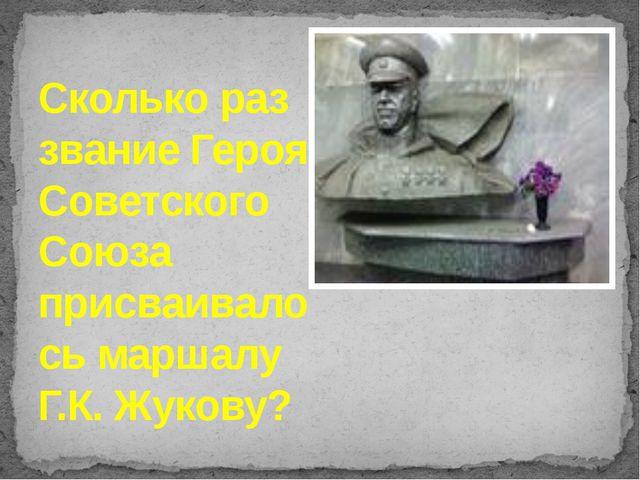 Сколько раз звание Героя Советского Союза присваивалось маршалу Г.К. Жукову?