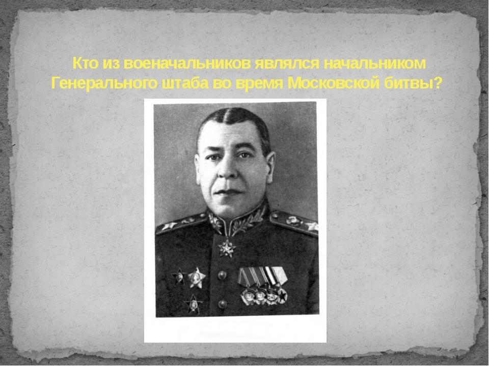 Кто из военачальников являлся начальником Генерального штаба во время Московс...