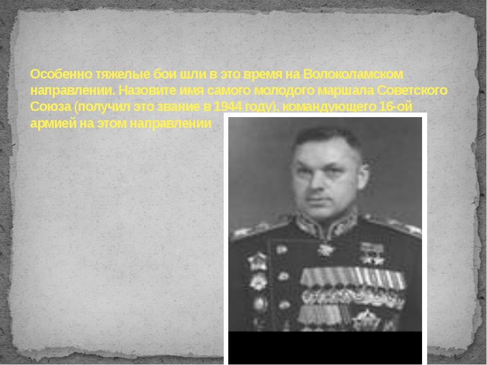 Особенно тяжелые бои шли в это время на Волоколамском направлении. Назовите и...