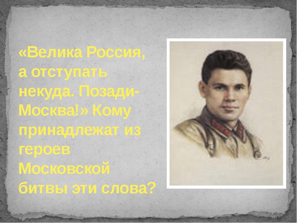 «Велика Россия, а отступать некуда. Позади- Москва!» Кому принадлежат из геро...