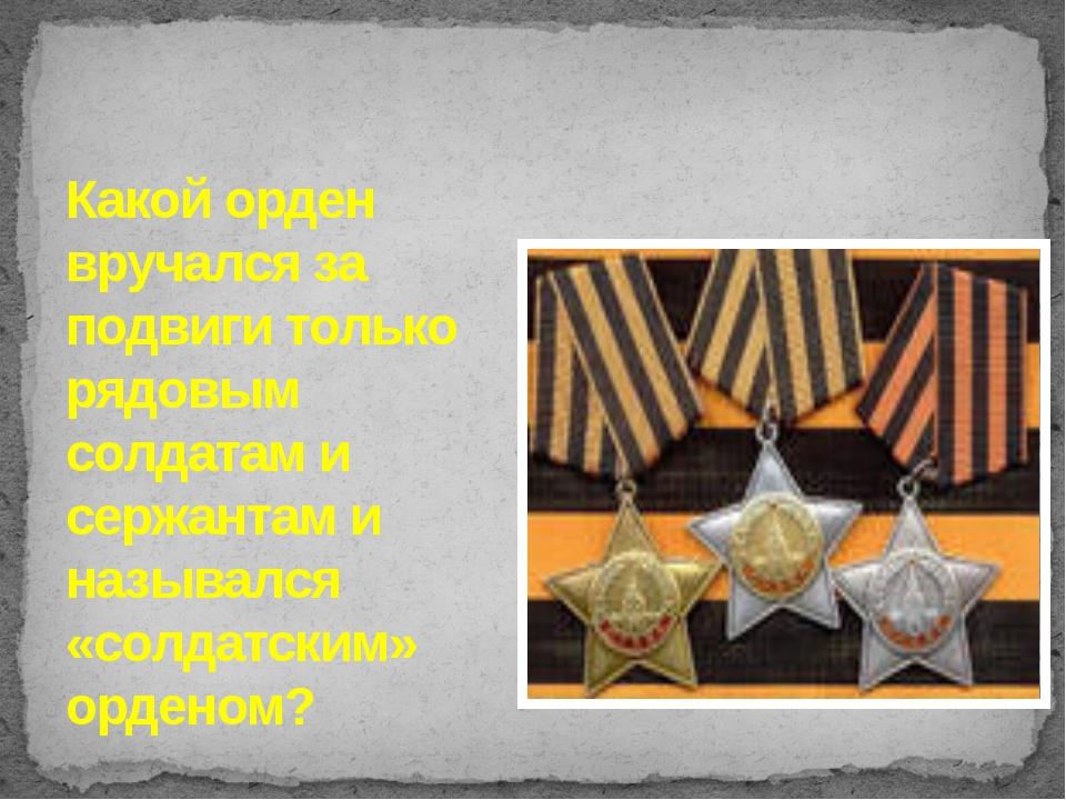 Какой орден вручался за подвиги только рядовым солдатам и сержантам и называл...
