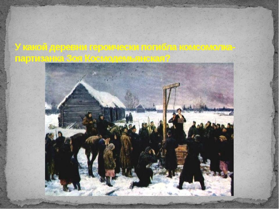 У какой деревни героически погибла комсомолка-партизанка Зоя Космодемьянская?
