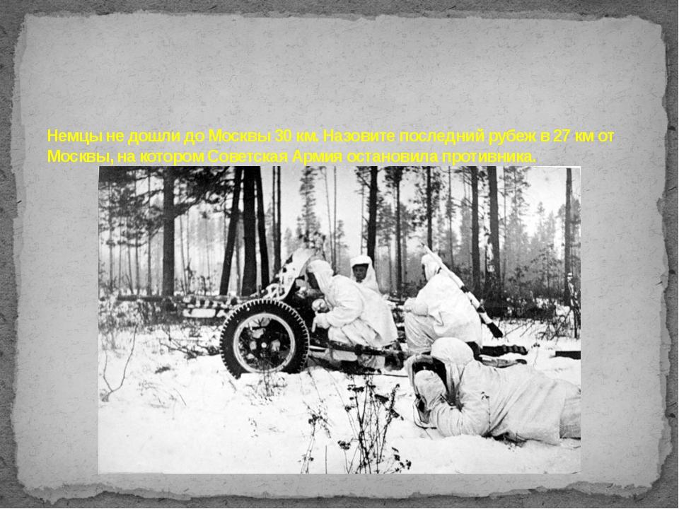 Немцы не дошли до Москвы 30 км. Назовите последний рубеж в 27 км от Москвы, н...