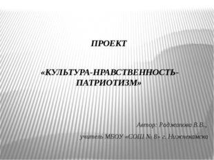 ПРОЕКТ «КУЛЬТУРА-НРАВСТВЕННОСТЬ-ПАТРИОТИЗМ» Автор: Раджапова В.В., учитель М