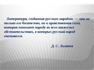 Литература, созданная русским народом, — это не только его богатство, но и н