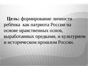 Цель: формирование личности ребёнка как патриота России на основе нравственн
