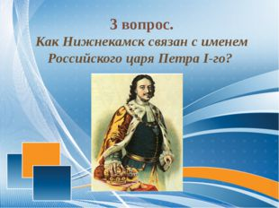 3 вопрос. Как Нижнекамск связан с именем Российского царя Петра I-го?