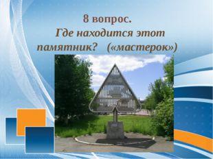 8 вопрос. Где находится этот памятник? («мастерок»)